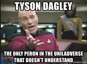 Captain Picard - Tyson Dagley the only Peron in the Uniladverse that doesn't understand