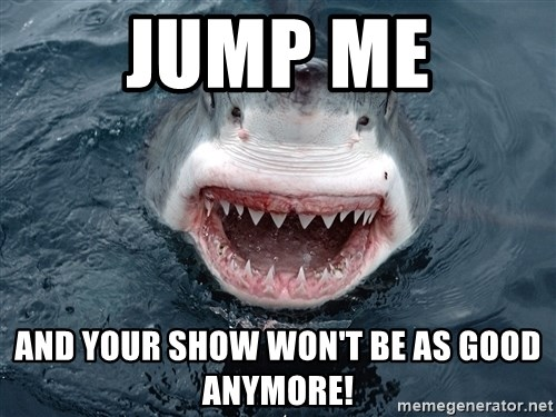 Insanity Shark - Jump me and your show won't be as good anymore!
