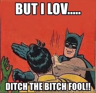 batman slap robin - But i lov..... DITCH THE BITCH FOOL!!
