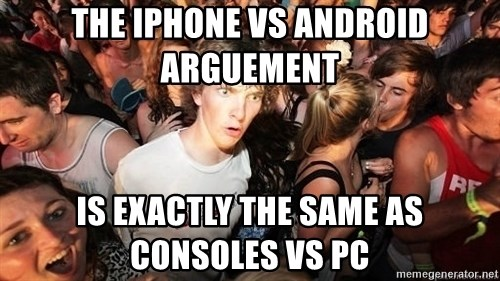 Sudden Realization Ralph - the iphone vs android arguement is exactly the same as consoles vs pc