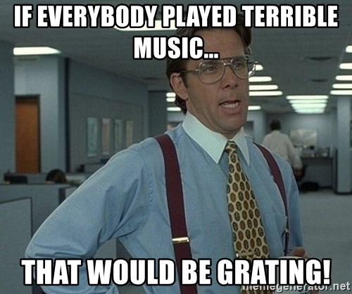 Office Space That Would Be Great - If everybody played terrible music... that would be grating!