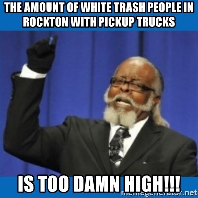 Too damn high - The amount of white trash people in Rockton with pickup trucks Is too damn high!!!