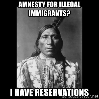 Native american - Amnesty for illegal immigrants? I have reservations