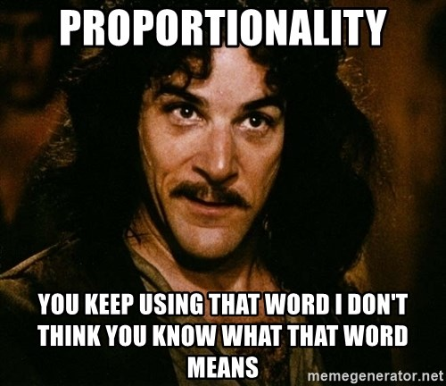 Inigo Montoya - Proportionality You keep using that word i don't think you know what that word means