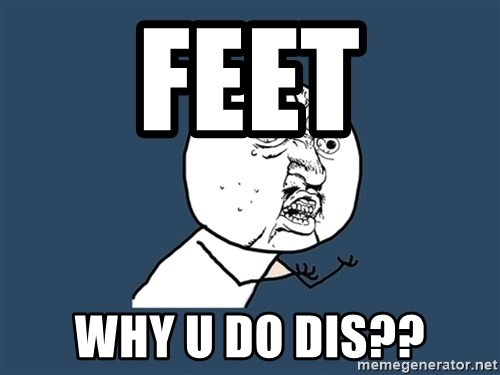 Y U No - Feet Why u do dis??