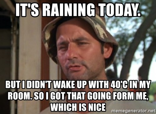 So I got that going on for me, which is nice - It's raining today. But i didn't wake up with 40'C in my room. so I got that going form me, which is nice