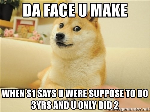 so doge - Da face u make when S1 says u were suppose to do 3yrs and u only did 2