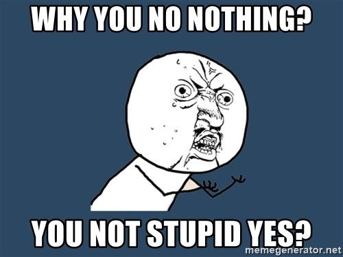 Y U No - why you no nothing? you not stupid yes?