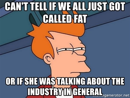 Futurama Fry - Can't tell if we all just got called fat  or if she was talking about the industry in general
