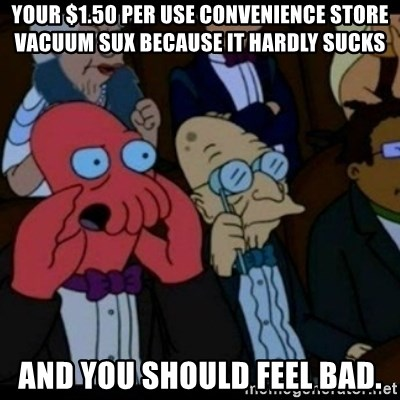 You should Feel Bad - Your $1.50 per use convenience store vacuum sux because it hardly sucks and you should feel bad.
