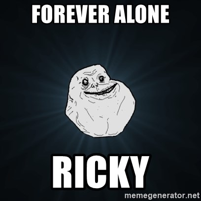 Forever Alone Date Myself Fail Life - forever alone ricky