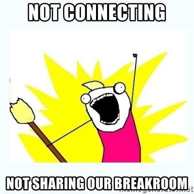 All the things - NOT CONNECTING NOT SHARING OUR BREAKROOM