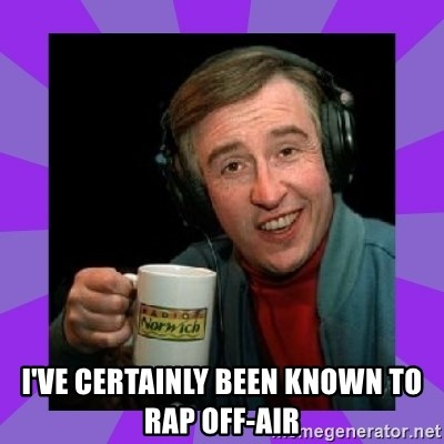 Alan Partridge -  I've certainly been known to rap off-air