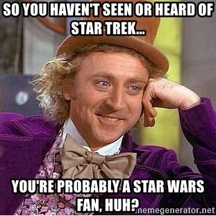 Willy Wonka - So you haven't seen or heard of Star Trek... You're probably a Star Wars fan, huh?