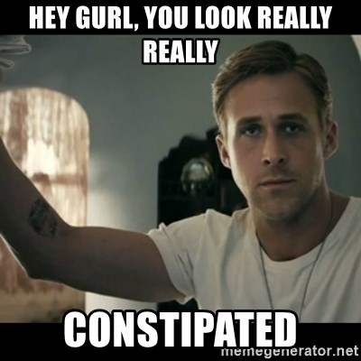ryan gosling hey girl - Hey Gurl, you look really really constipated