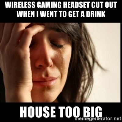 First World Problems - wireless gaming headset cut out when I went to get a drink House too big