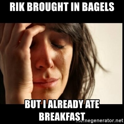 First World Problems - Rik brought in bagels but i already ate breakfast