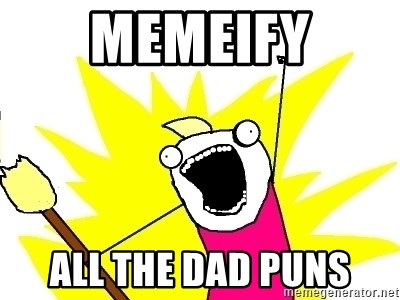 X ALL THE THINGS - memeify all the dad puns