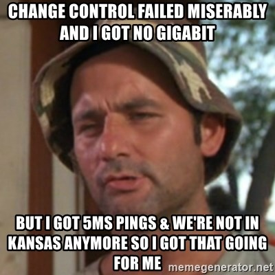 Carl Spackler - change control failed miserably and i got no gigabit but i got 5ms pings & we're not in kansas anymore so I got that going for me
