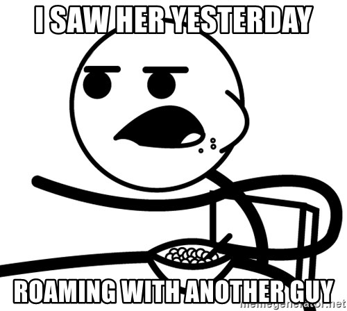 Cereal Guy - i saw her yesterday roaming with another guy