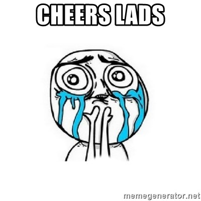 Crying face - Cheers lads