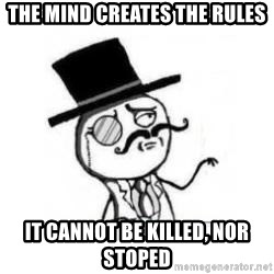 Feel Like A Sir - the mind creates the rules it cannot be killed, nor stoped