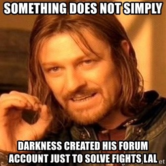One Does Not Simply - Something does not simply  Darkness created his forum account just to solve fights LAL