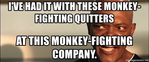 Snakes on a plane Samuel L Jackson - I've had it with these monkey-fighting quitters At this monkey-fighting company.