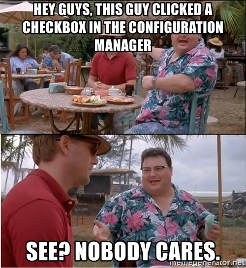 See? Nobody Cares - HEY GUYS, THIS GUY CLICKED A CHECKBox IN THE CONFIGURATION MANAGER see? nobody cares.