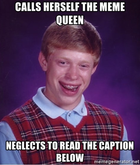 Bad Luck Brian - Calls herself the meme queen Neglects to read the caption below