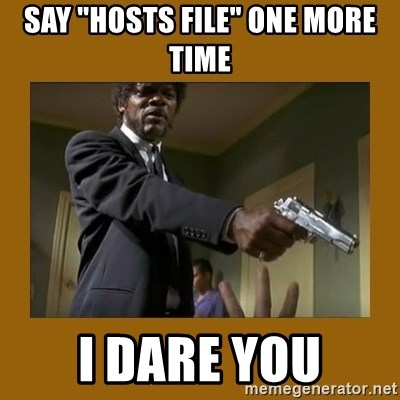 """say what one more time - say """"hosts file"""" one more time I dare you"""