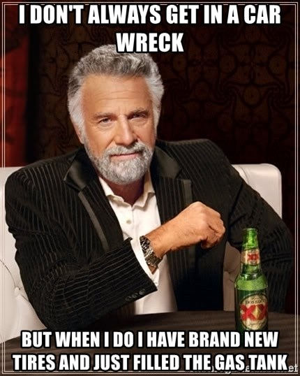 The Most Interesting Man In The World - I don't always get in a car wreck but when I do I have brand new tires and just filled the gas tank