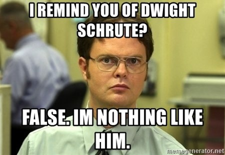 Dwight Schrute - I remind you of Dwight Schrute? False. Im nothing like him.