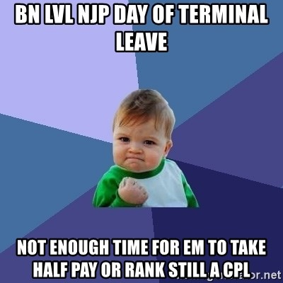 Success Kid - BN LVL NJP DAY OF TERMINAL LEAVE  NOT ENOUGH TIME FOR EM TO TAKE HALF PAY OR RANK STILL A CPL