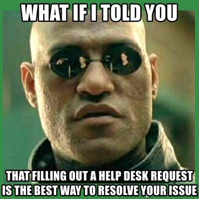 Matrix Morpheus - What if I told you that filling out a help desk request is the best way to resolve your issue