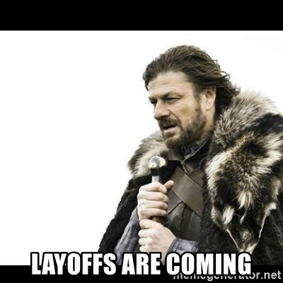 Winter is Coming -  Layoffs are coming