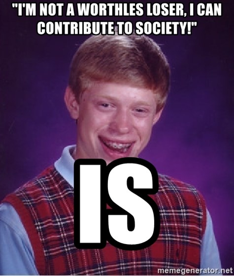"Bad Luck Brian - ""i'm not a worthles loser, i can contribute to society!"" is"