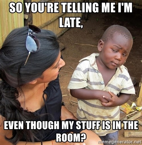 Sceptical third world kid - So you're telling me I'm late, even though my stuff is in the room?