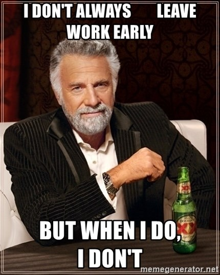 Dos Equis Guy gives advice - I DON'T ALWAYS        LEAVE WORK EARLY BUT WHEN I DO,                                             I DON'T
