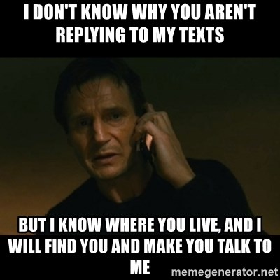 liam neeson taken - I don't know why you aren't replying to my texts But I know where you live, and I will find you and make you talk to me