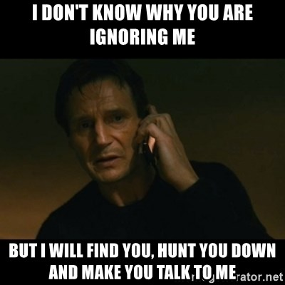 liam neeson taken - I don't know why you are ignoring me But I will find you, hunt you down and make you talk to me
