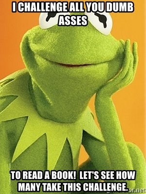 Kermit the frog - I challenge all you dumb asses to read a book!  Let's see how many take this challenge.