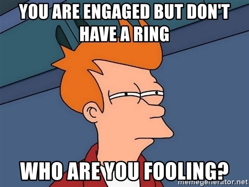 Futurama Fry - You are engaged but don't have a ring  who are you fooling?