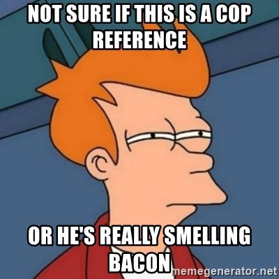Not sure if troll - not sure if this is a cop reference or he's really smelling bacon