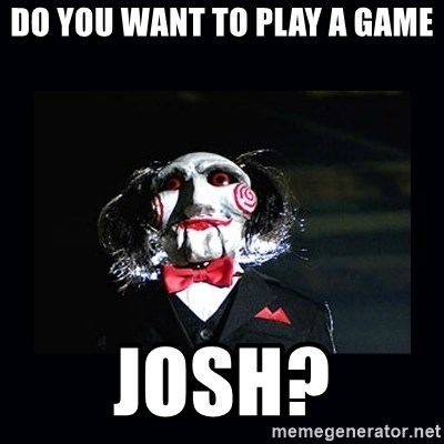 saw jigsaw meme - DO YOU WANT TO PLAY A GAME JOSH?