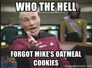 Picard Wtf - Who the hell Forgot mike's oatmeal cookies