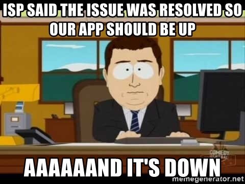 south park aand it's gone - ISP said the issue was resolved so our app should be up AAAAAAND IT'S DOWN