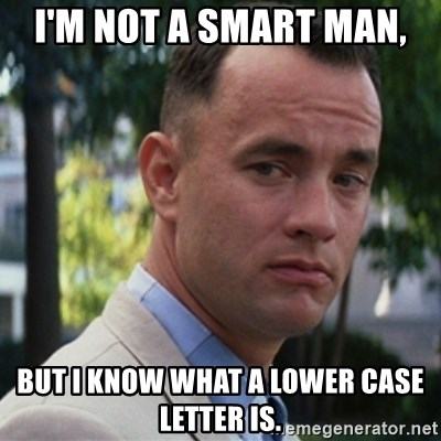 forrest gump - i'm not a smart man, but I know what a lower case letter is.