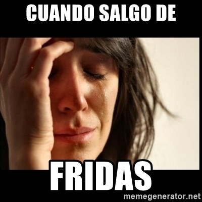 First World Problems - cuando salgo de  Fridas