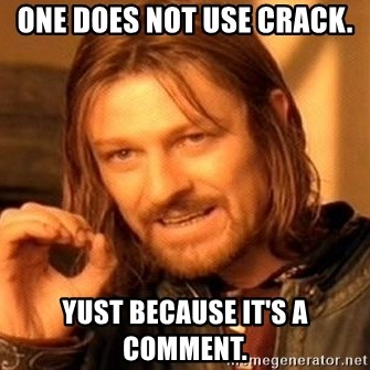 One Does Not Simply - one does not use crack. yust because it's a comment.